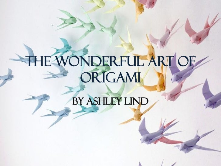 The Wonderful Art of      Origami     By Ashley Lind