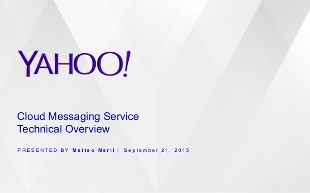 Cloud Messaging Service Technical Overview P R E S E N T E D B Y M a t t e o M e r l i S e p t e m b e r 2 1 , 2 0 1 5