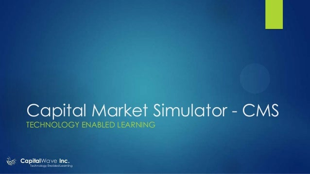 Capital Market Simulator - CMS TECHNOLOGY ENABLED LEARNING  CapitalWave Inc.  Technology Enabled Learning