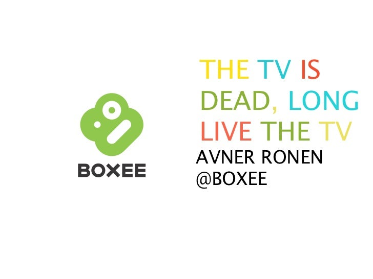 THE TV IS DEAD, LONG LIVE THE TV AVNER RONEN @BOXEE