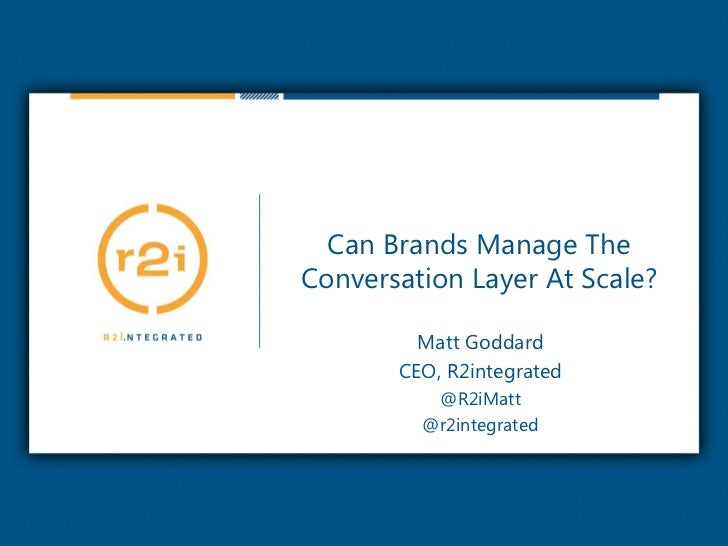 Can Brands Manage The Conversation Layer At Scale?<br />Matt Goddard<br />CEO, R2integrated<br />@R2iMatt<br />@r2integrat...