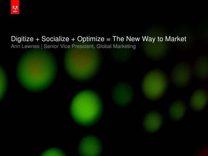 Digitize + Socialize + Optimize = The New Way to Market     Ann Lewnes | Senior Vice President, Global Marketing2010 Adobe...