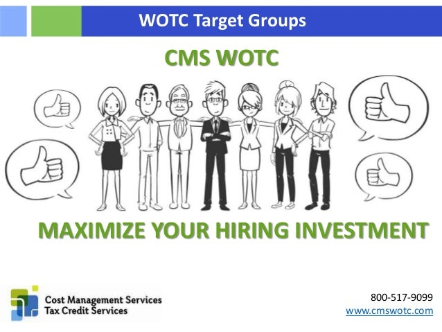 800-517-9099 www.cmswotc.com WOTC Target Groups CMS WOTC MAXIMIZE YOUR HIRING INVESTMENT
