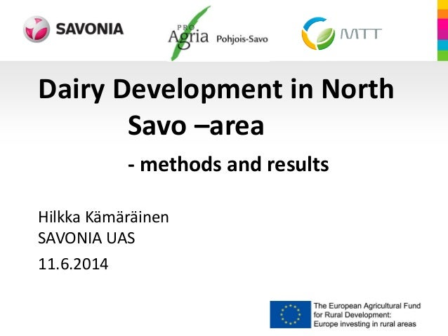 Dairy Development in North Savo –area - methods and results Hilkka Kämäräinen SAVONIA UAS 11.6.2014