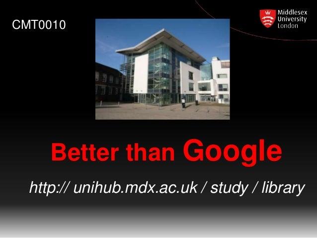 CMT0010  Better than Google http:// unihub.mdx.ac.uk / study / library