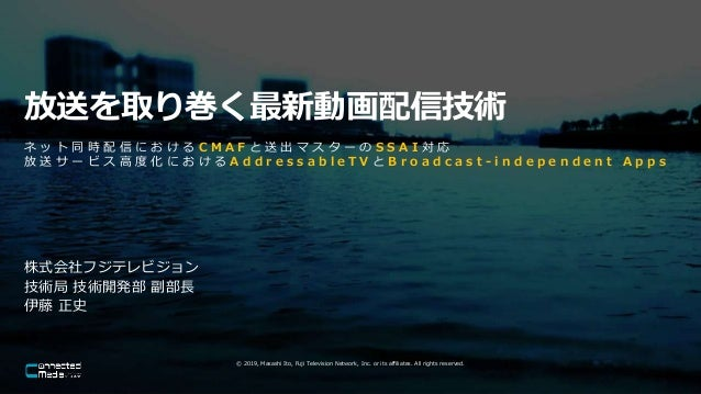 © 2019, Masashi Ito, Fuji Television Network, Inc. or its affiliates. All rights reserved. 放送を取り巻く最新動画配信技術 株式会社フジテレビジョン 技術...