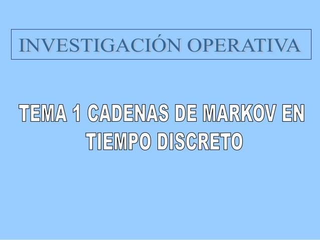 Tema 1 Cadenas de Markov en Tiempo Discreto  Investigación Operativa  CONTENIDOS 1. Procesos Estocásticos y de Markov 2....