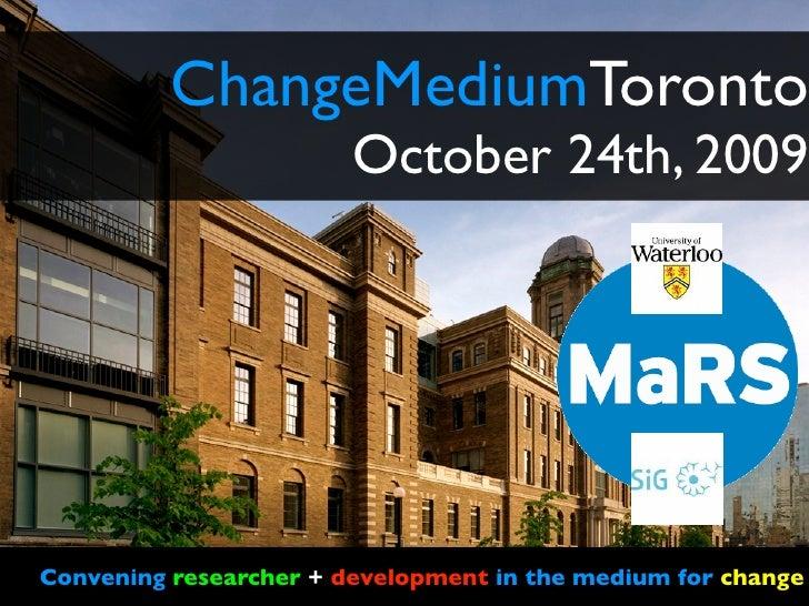 ChangeMediumToronto                         October 24th, 2009     Convening researcher + development in the medium for ch...