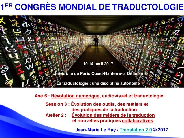 Jean-Marie Le Ray / Translation 2.0 © 2017 1ER CONGRÈS MONDIAL DE TRADUCTOLOGIE 10-14 avril 2017 Université de Paris Ouest...