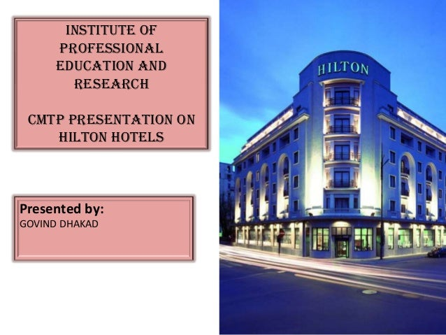 Institute of     Professional     Education and       Research cmtp Presentation on    Hilton HotelsPresented by:GOVIND DH...