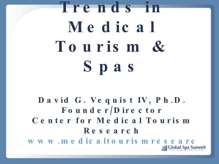 Trends in Medical Tourism & Spas David G. Vequist IV, Ph.D. Founder/Director Center for Medical Tourism Research www.medic...