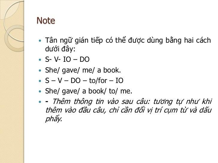 Note Tân ngữ gián tiếp có thể được dùng bằng hai cách  dưới đây: S- V- IO – DO She/ gave/ me/ a book. S – V – DO – to/...