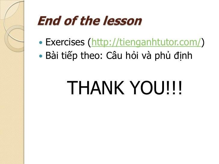 End of the lesson Exercises (http://tienganhtutor.com/) Bài tiếp theo: Câu hỏi và phủ định      THANK YOU!!!