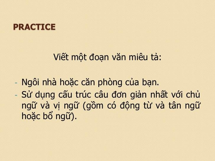 PRACTICE         Viết một đoạn văn miêu tả:- Ngôi nhà hoặc căn phòng của bạn.- Sử dụng cấu trúc câu đơn giản nhất với chủ ...