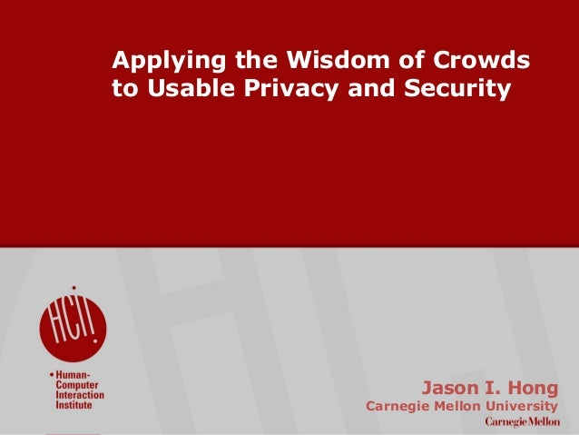 ©2009CarnegieMellonUniversity:1 Applying the Wisdom of Crowds to Usable Privacy and Security Jason I. Hong Carnegie Mellon...
