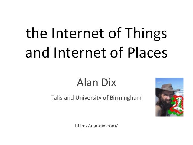 the Internet of Things and Internet of Places Alan Dix Talis and University of Birmingham http://alandix.com/