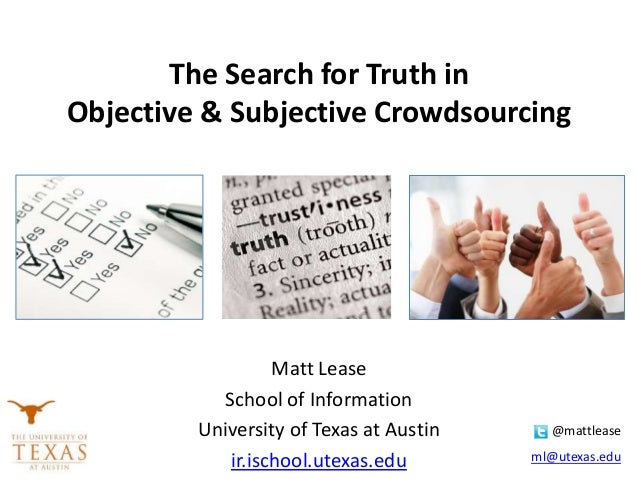 The Search for Truth in Objective & Subjective Crowdsourcing Matt Lease School of Information University of Texas at Austi...