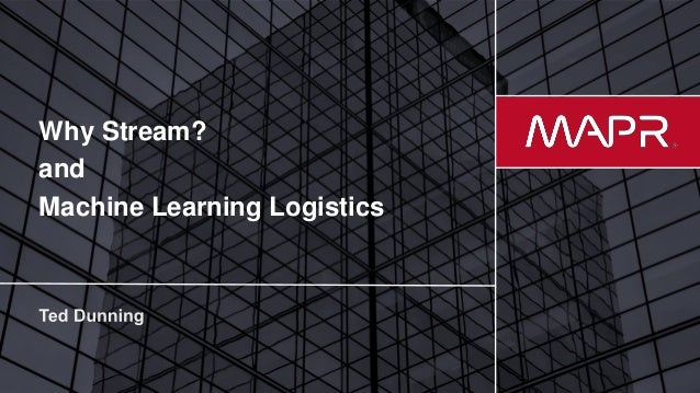 © 2017 MapR Technologies 1 Why Stream? and Machine Learning Logistics
