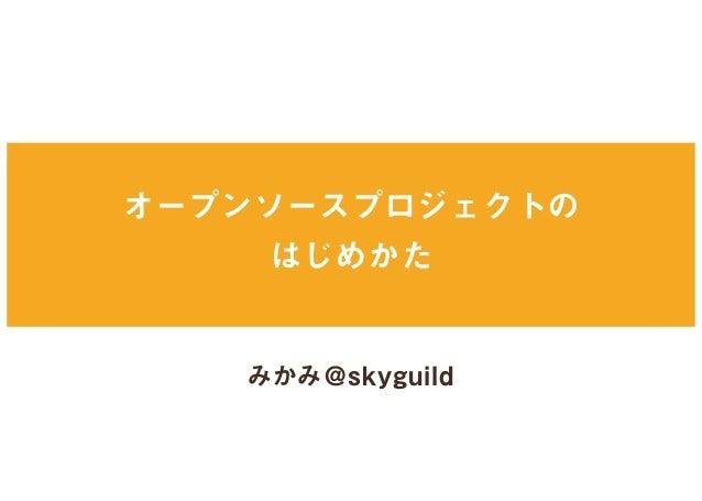 オープンソースプロジェクトの はじめかた みかみ@skyguild