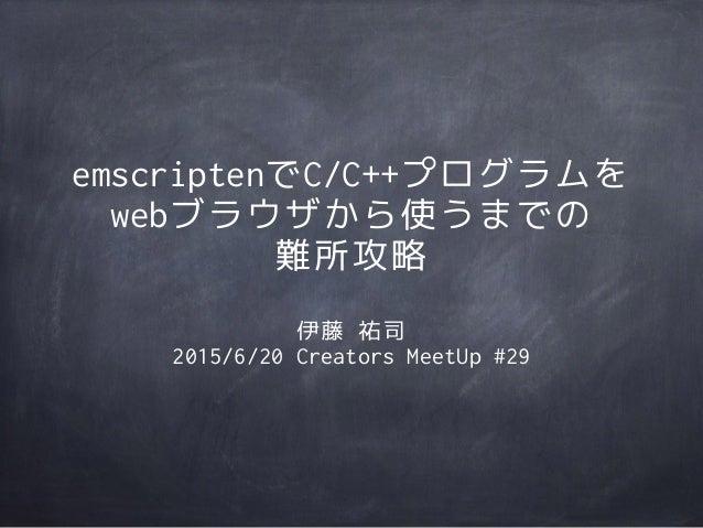 emscriptenでC/C++プログラムを webブラウザから使うまでの 難所攻略 伊藤 祐司 2015/6/20 Creators MeetUp #29