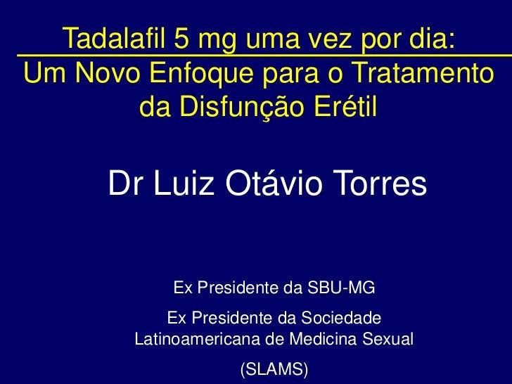 Tadalafil 5 mg uma vez por dia: Um Novo Enfoque para o Tratamento da Disfunção Erétil<br />Dr Luiz Otávio Torres<br />Ex P...