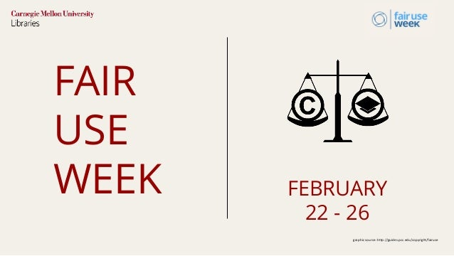FAIR USE WEEK FEBRUARY 22 - 26 graphic source: http://guides.pcc.edu/copyright/fairuse