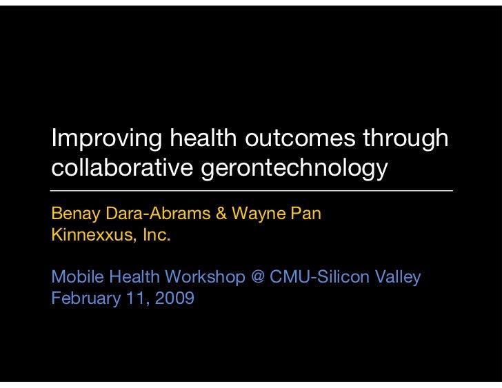 Improving health outcomes through collaborative gerontechnology Benay Dara-Abrams & Wayne Pan Kinnexxus, Inc.  Mobile Heal...
