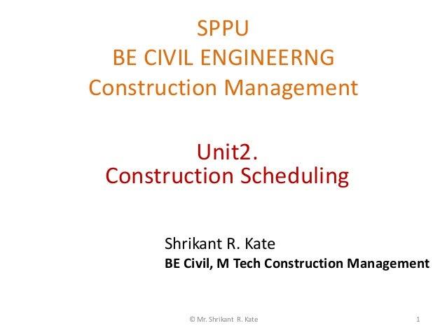 SPPU BE CIVIL ENGINEERNG Construction Management © Mr. Shrikant R. Kate 1 Unit2. Construction Scheduling Shrikant R. Kate ...