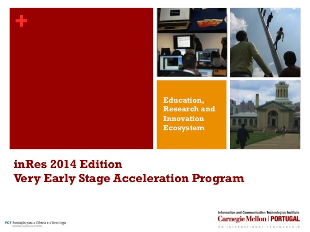 + inRes 2014 Edition Very Early Stage Acceleration Program Education, Research and Innovation Ecosystem