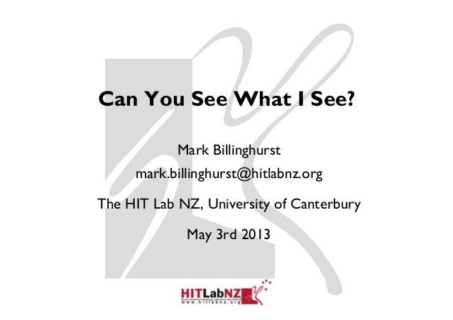 Can You See What I See?Mark Billinghurstmark.billinghurst@hitlabnz.orgThe HIT Lab NZ, University of CanterburyMay 3rd 2013