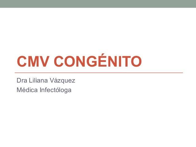 CMV CONGÉNITODra Liliana VázquezMédica Infectóloga
