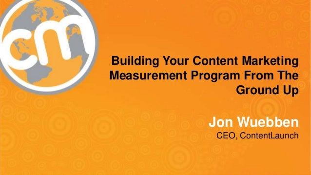 #cmworld Building Your Content Marketing Measurement Program From The Ground Up Jon Wuebben CEO, ContentLaunch