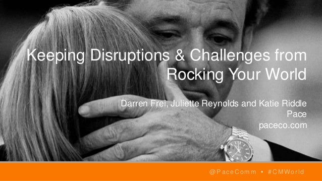 Keeping Disruptions & Challenges from Rocking Your World Darren Frei, Juliette Reynolds and Katie Riddle Pace paceco.com @...