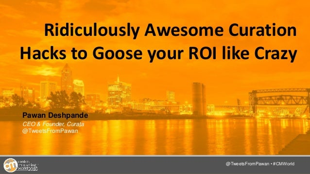 @TwitterHandle • #CMWorld Ridiculously Awesome Curation Hacks to Goose your ROI like Crazy Pawan Deshpande CEO & Founder, ...