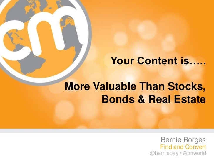 Your Content is…..More Valuable Than Stocks,      Bonds & Real Estate                   Bernie Borges                   Fi...