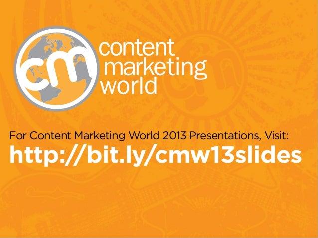For Content Marketing World 2013 Presentations, Visit: http://bit.ly/cmw13slides