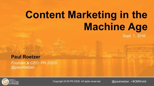 @TwitterHandle • #CMWorld Content Marketing in the Machine Age Paul Roetzer Founder & CEO, PR 20/20 @paulroetzer @paulroet...