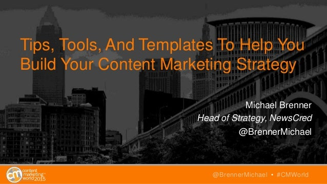 Tips, Tools, And Templates To Help You Build Your Content Marketing Strategy Michael Brenner Head of Strategy, NewsCred @B...