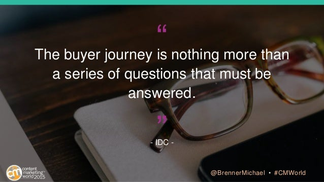 """The buyer journey is nothing more than a series of questions that must be answered. - IDC - "" @BrennerMichael • #CMWorld"