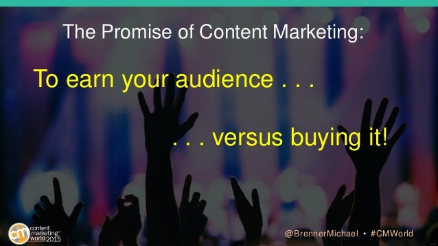 The Promise of Content Marketing: To earn your audience . . . . . . versus buying it! @BrennerMichael • #CMWorld