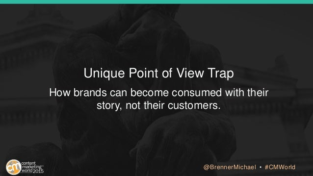 How brands can become consumed with their story, not their customers. Unique Point of View Trap @BrennerMichael • #CMWorld
