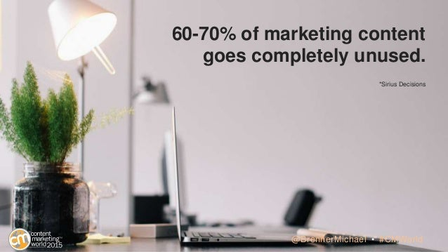 60-70% of marketing content goes completely unused. *Sirius Decisions @BrennerMichael • #CMWorld
