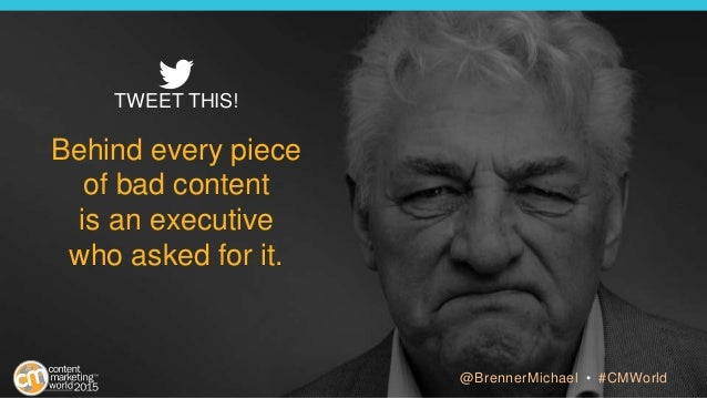Behind every piece of bad content is an executive who asked for it. TWEET THIS! @BrennerMichael • #CMWorld