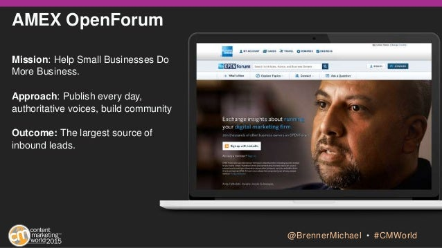 AMEX OpenForum Mission: Help Small Businesses Do More Business. Approach: Publish every day, authoritative voices, build c...