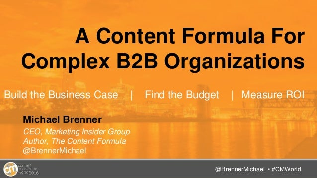 @TwitterHandle • #CMWorld A Content Formula For Complex B2B Organizations Build the Business Case | Find the Budget | Meas...