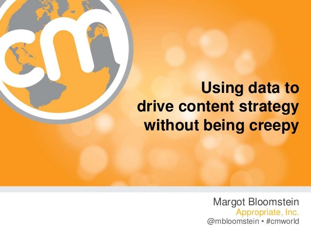 @mbloomstein #cmworld Using data to drive content strategy without being creepy Margot Bloomstein Appropriate, Inc. @mbloo...