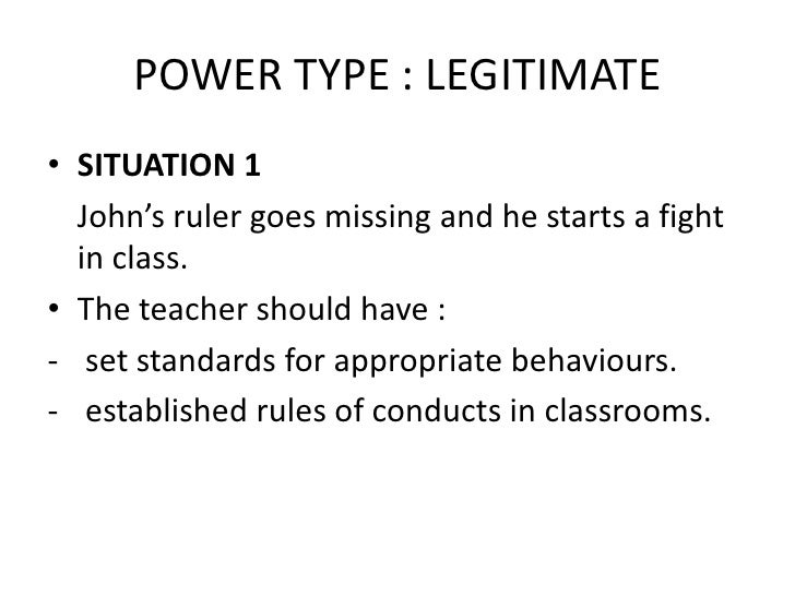 POWER TYPE : LEGITIMATE<br />SITUATION 1<br />John's ruler goes missing and he starts a fight in class.<br />The teacher s...