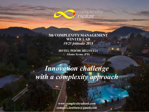 5th COMPLEXITY MANAGEMENT WINTER LAB 19/25 febbraio 2018 ! HOTEL TERME HELVETIA Abano Terme (PD) Innovation challenge with...