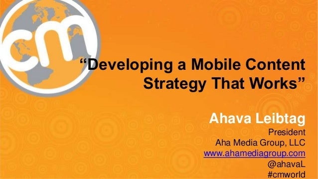 """Developing a Mobile Content Strategy That Works"" Ahava Leibtag President Aha Media Group, LLC www.ahamediagroup.com @ahav..."