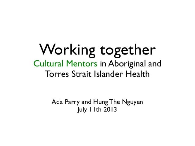 Working together Cultural Mentors in Aboriginal and Torres Strait Islander Health Ada Parry and Hung The Nguyen July 11th ...